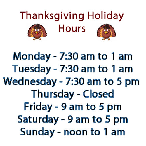 Thanksgiving Holiday Hours. Monday 7:30 to 1 am; Tuesday 7:30 to 1 am; Wednesday 7:30 to 5 pm; Thursday Closed; Friday 9 am to 5 pm; Saturday 9 am to 5 pm; Sunday noon to 1 am.